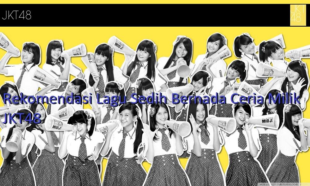 Rekomendasi Lagu Sedih Bernada Ceria Milik JKT48